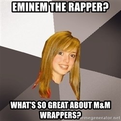 Musically Oblivious 8th Grader - eminem the rapper? what's so great about m&m wrappers?