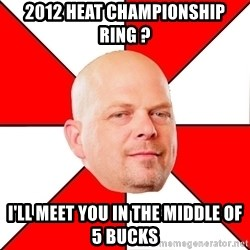 Pawn Stars - 2012 heat championship ring ? I'll meet you in the middle of 5 bucks