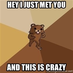 Pedo Bear From Beyond - hey i just met you  and this is crazy