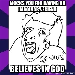 genius face rage - Mocks you for having an imaginary friend believes in god