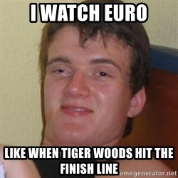 Really highguy - I WATCH EURO LIKE WHEN TIGER WOODS HIT THE FINISH LINE