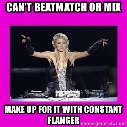 Dj Advice Paris - Can't beatmatch or mix  Make up for it with constant flanger