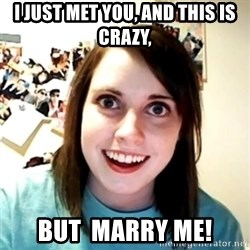 Clingy Girlfriend - i just met you, and this is crazy, but  marry me!