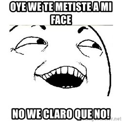Yeah....Sure - oye we te metiste a mi face  no we claro que no!