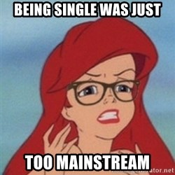 Hipster Ariel- - being single was just too mainstream