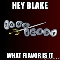 2006scape! - Hey Blake What flavor is it