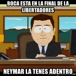 south park aand it's gone - BOCA ESTA EN LA FINAL DE LA LIBERTADORES NEYMAR LA TENES ADENTRO