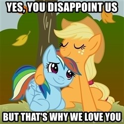 My Little Pony - Yes, you DISAPPOINT us But that's why we love you