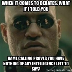 Nikko Morpheus - When it comes to debates, What if i told you name calling proves you have nothing of any intelligence left to say?