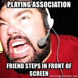 Angry Gamer - PLaying Association Friend steps in front of screen