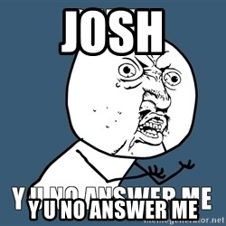 Y U No Answer Me - Josh Y u no answer me