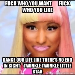 NICKI MINAJ - fuck who you want       fuck who you like dance our life like there's no end in sight    twinkle twinkle little star
