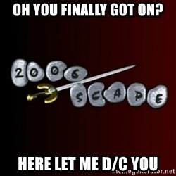2006scape! - oh you finally got on? here let me d/c you