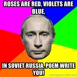 Putin Says - Roses are Red, Violets are Blue, In Soviet Russia, Poem Write You!