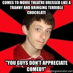"""the snob - Comes to movie theatre dressed like a tranny and bringing terrible chocolate """"You guys don't appreciate comedy"""""""
