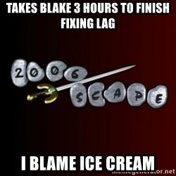 2006scape! - takes blake 3 hours to finish fixing lag i blame ice cream