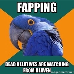 Paranoid Parrot - fapping dead relatives are watching from heaven