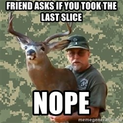 Chuck Testa Nope - friend asks if you took the last slice nope