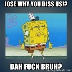 Irritated Spongebob - Jose why you diss us!? Dah fuck bruh?