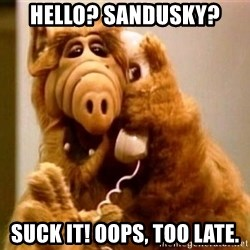 Inappropriate Alf - hello? sandusky? suck it! oops, too late.
