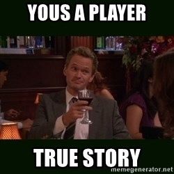 TrueStory meme - YOUS A PLAYER TRUE STORY