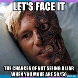 Two-face - Let's Face it The chances of not seeing a liar when you move are 50/50