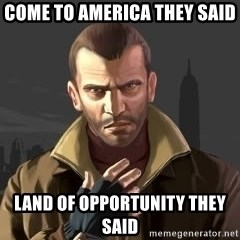 GTA - Come to america they said land of OPPORTUNIty they said