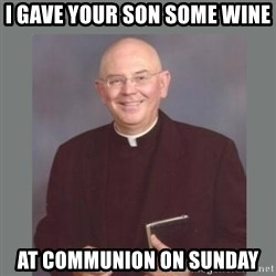 The Non-Molesting Priest - i gave your son some wine at communion on sunday