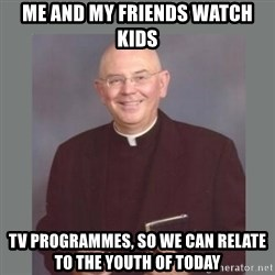 The Non-Molesting Priest - me and my friends watch kids tv programmes, so we can relate to the youth of today