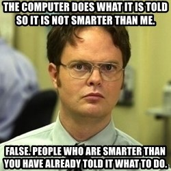 Dwight Schrute - The computer does what it is told so it is not smarter than me. false. people who are smarter than you have already told it what to do.