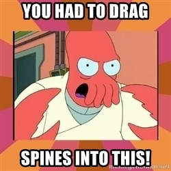 Angry Zoidberg - You had to drag spines into this!