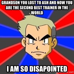 Professor Oak - grandson you lost to ash and now you are the second best trainer in the world i am so disapointed