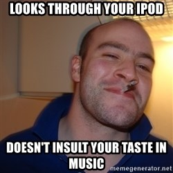 Good Guy Greg - Looks through your ipod doesn't insult your taste in music