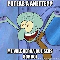 Guess What Squidward - puteas a anette?? me vale verga que seAS SORDO!