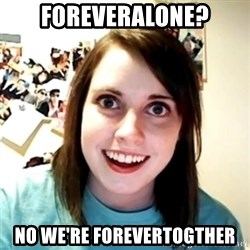 Clingy Girlfriend - Foreveralone? No we're forevertogther
