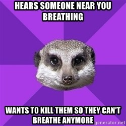 Misophonia Meerkat - hears someone near you breathing wants to kill them so they can't breathe anymore