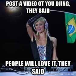 paris hilton dj - Post a video ot you Djing, they said People will love it, they said