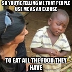 Skeptical african kid  - So you're telling me that people use me as an excuse to eat all the food they have