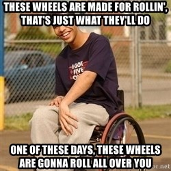 Drake Wheelchair - THESE WHEELS ARE MADE FOR ROLLIN', THAT'S JUST WHAT THEY'LL DO ONE OF THESE DAYS, THESE WHEELS ARE GONNA ROLL ALL OVER YOU