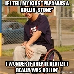 "Drake Wheelchair - IF I TELL MY KIDS ""PAPA WAS A ROLLIN' STONE"" I WONDER IF THEY'LL REALIZE I REALLY WAS ROLLIN'"
