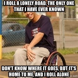 Drake Wheelchair - I ROLL A LONELY ROAD, THE ONLY ONE THAT I HAVE EVER KNOWN DON'T KNOW WHERE IT GOES, BUT IT'S HOME TO ME, AND I ROLL ALONE
