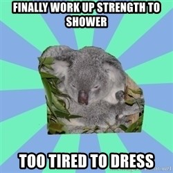 Clinically Depressed Koala - FINALLY WORK UP STRENGTH TO SHOWER TOO TIRED TO DRESS