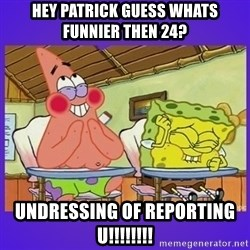 SpongeBob and Patrick Laughing - hey patrick guess whats funnier then 24? undressing of reporting u!!!!!!!!