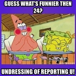 SpongeBob and Patrick Laughing - Guess what's funnier then 24? UNDressing of reporting u!