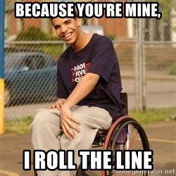 Drake Wheelchair - BECAUSE YOU'RE MINE, I ROLL THE LINE