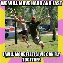 Oreo and SpdKilz - we will move hard and fast i will move fleets, we can fly together