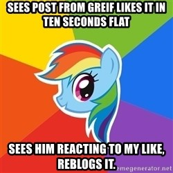 Rainbow Dash - Sees Post from Greif likes it in ten seconds flat Sees him Reacting to my like, Reblogs it.