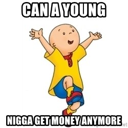 caillou - can a young  nigga get money anymore