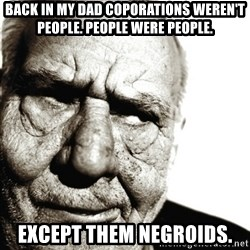 Back In My Day - Back in my dad Coporations weren't People. People were People. Except them Negroids.
