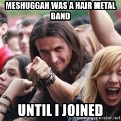 Ridiculously Photogenic Metalhead - Meshuggah was a hair metal band until i joined